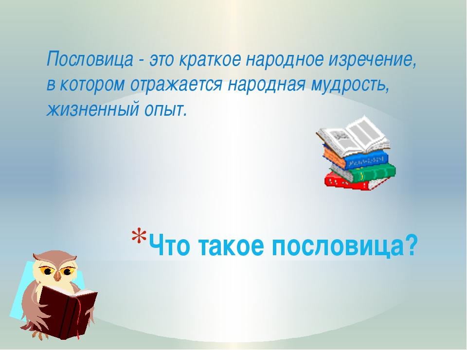 Что такое пословица? Пословица - это краткое народное изречение, в котором от...