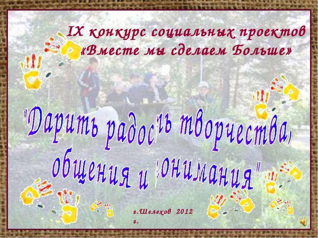IX конкурс социальных проектов «Вместе мы сделаем Больше» г.Шелехов 2012 г.