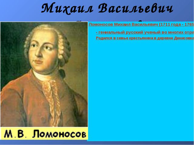 Михаил Васильевич Ломоносов Ломоносов Михаил Васильевич (1711 года - 1765 год...