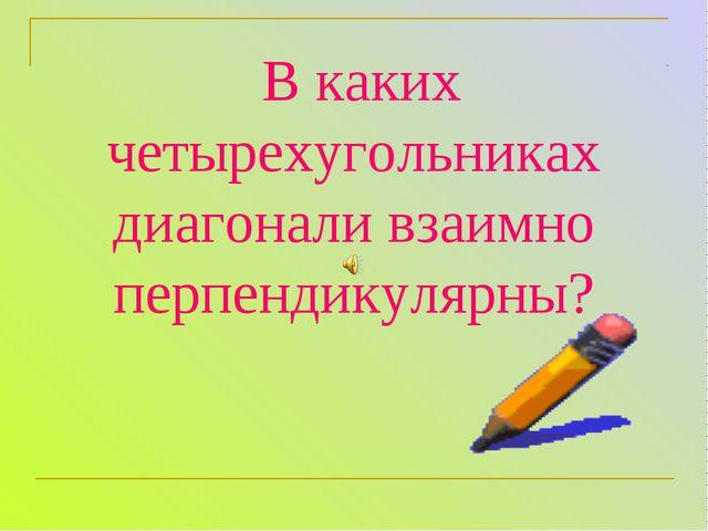 В каких четырехугольниках диагонали взаимно перпендикулярны?