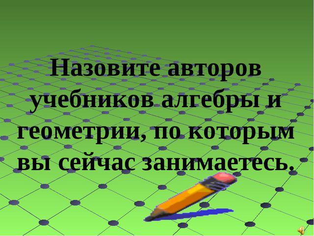 Назовите авторов учебников алгебры и геометрии, по которым вы сейчас занимае...