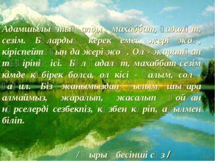 Адамшылықтың алды - махаббат, ғадаләт, сезім. Бұлардың керек емес жері жоқ, к