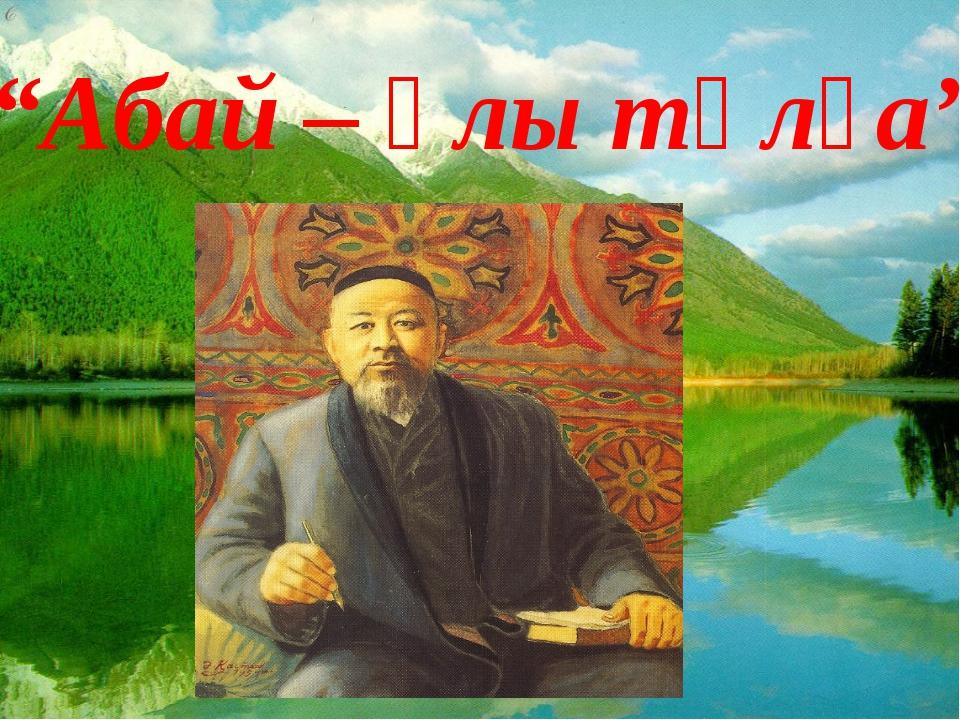 """""""Абай – ұлы тұлға"""""""