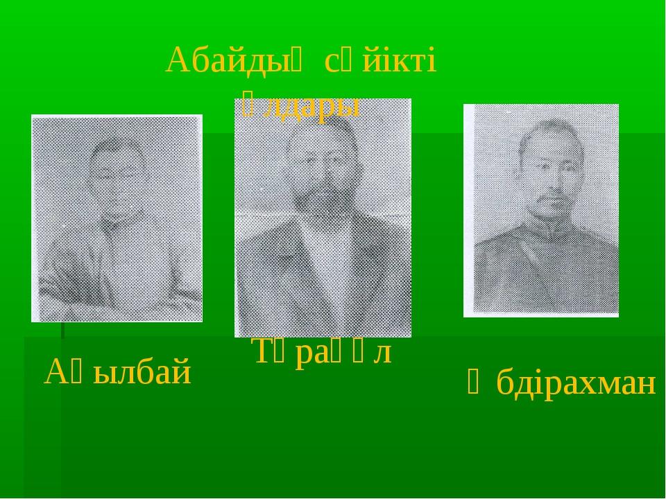 Ақылбай Тұрағұл Әбдірахман Абайдың сүйікті ұлдары