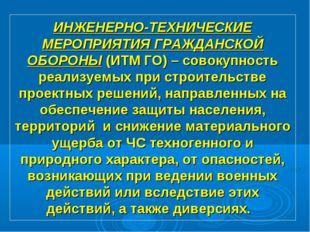 ИНЖЕНЕРНО-ТЕХНИЧЕСКИЕ МЕРОПРИЯТИЯ ГРАЖДАНСКОЙ ОБОРОНЫ (ИТМ ГО) – совокупность