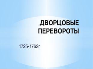 1725-1762г ДВОРЦОВЫЕ ПЕРЕВОРОТЫ