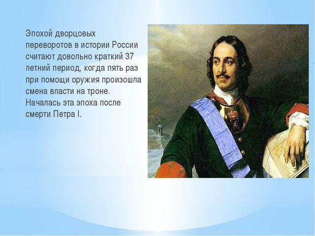 Эпохой дворцовых переворотов в истории России считают довольно краткий 37 лет...