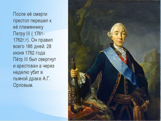 После её смерти престол перешел к её племяннику Петру III ( 1761- 1762г.г). О...