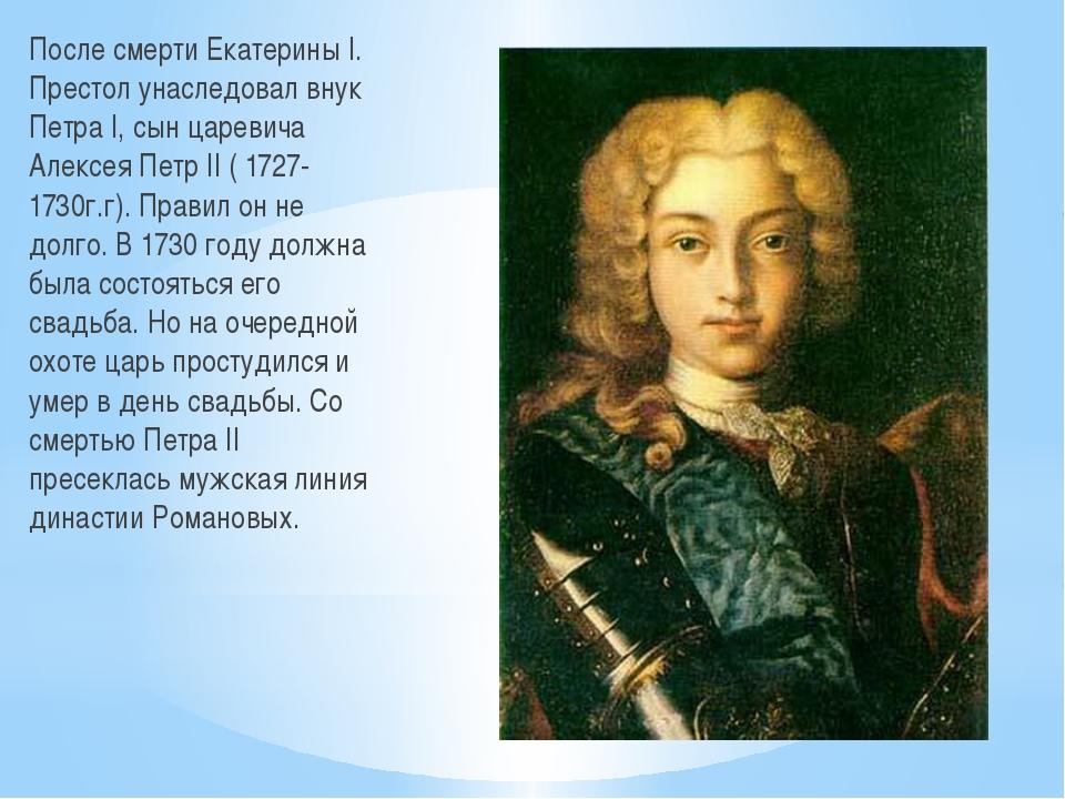 После смерти Екатерины I. Престол унаследовал внук Петра I, сын царевича Алек...