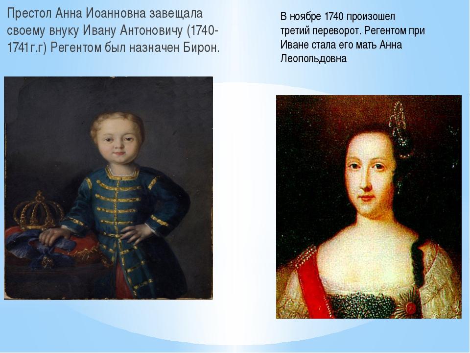 Престол Анна Иоанновна завещала своему внуку Ивану Антоновичу (1740-1741г.г)...