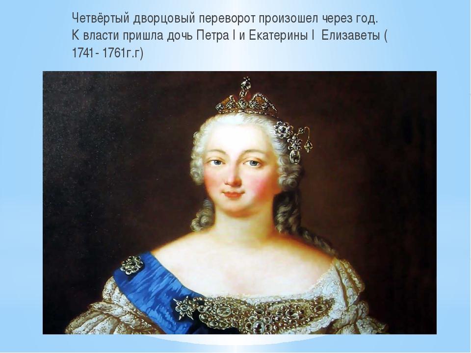 Четвёртый дворцовый переворот произошел через год. К власти пришла дочь Петр...