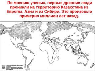 По мнению ученых, первые древние люди проникли на территорию Казахстана из Е