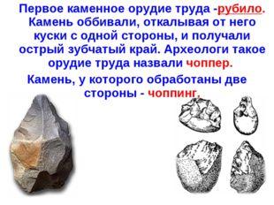 Первое каменное орудие труда -рубило. Камень оббивали, откалывая от него кус