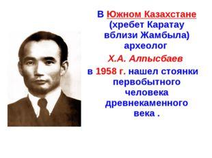 В Южном Казахстане (хребет Каратау вблизи Жамбыла) археолог Х.А. Алпысбаев в