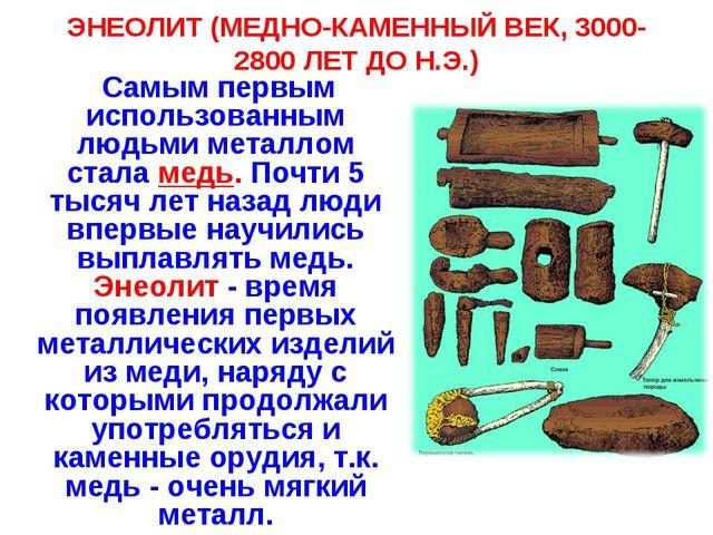 ЭНЕОЛИТ (МЕДНО-КАМЕННЫЙ ВЕК, 3000-2800 ЛЕТ ДО Н.Э.) Самым первым использованн...
