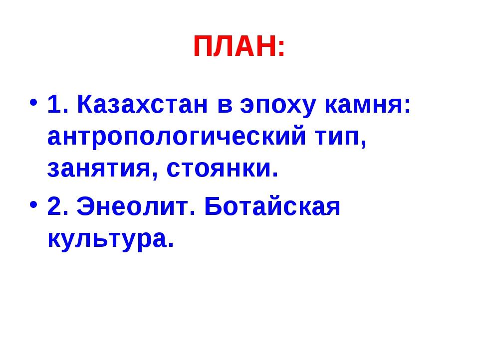 ПЛАН: 1. Казахстан в эпоху камня: антропологический тип, занятия, стоянки. 2....