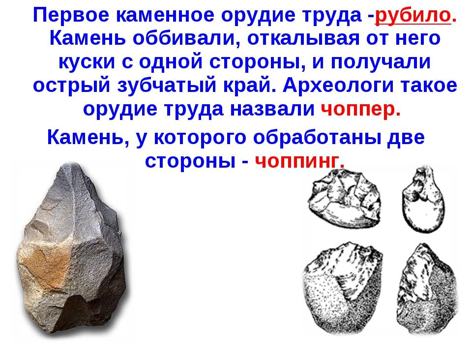 Первое каменное орудие труда -рубило. Камень оббивали, откалывая от него кус...