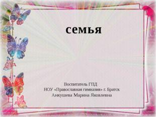 семья Воспитатель ГПД НОУ «Православная гимназия» г. Братск Анкушева Марина