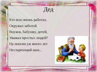 Дед Кто всю жизнь работал, Окружал заботой Внуков, бабушку, детей, Уважал про