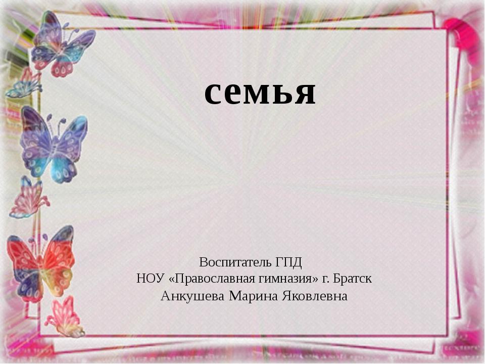 семья Воспитатель ГПД НОУ «Православная гимназия» г. Братск Анкушева Марина...