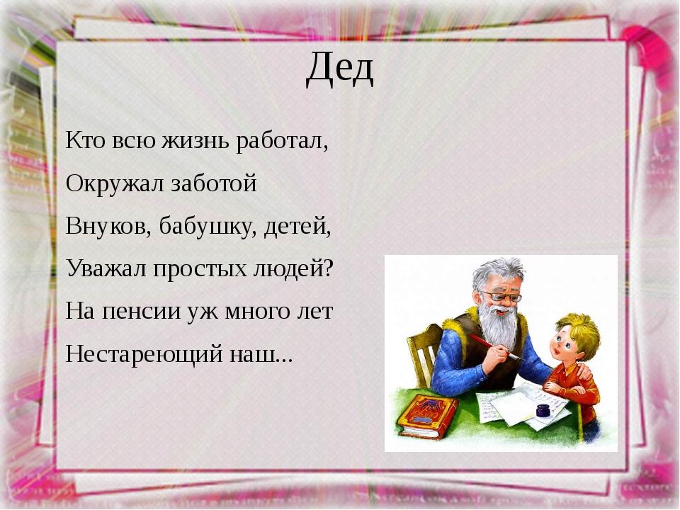 Дед Кто всю жизнь работал, Окружал заботой Внуков, бабушку, детей, Уважал про...