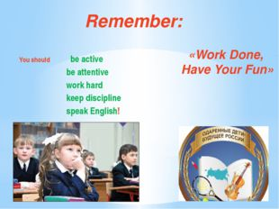 Remember: You should be active be attentive work hard keep discipline speak E