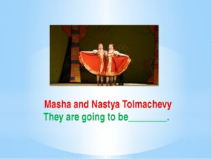 Masha and Nastya Tolmachevy They are going to be________.