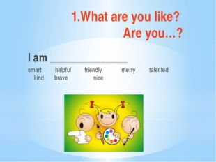 1.What are you like? Are you…? I am __________________________ smart helpful