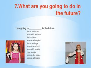 7.What are you going to do in the future? I am going to___________ in the fut
