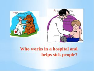 Who works in a hospital and helps sick people?
