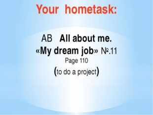 Your hometask: AB All about me. «My dream job» №.11 Page 110 (to do a project)