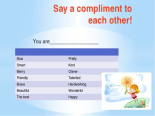 Say a compliment to each other! You are__________________ Nice Pretty Smart K