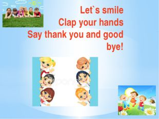 Let`s smile Clap your hands Say thank you and good bye!