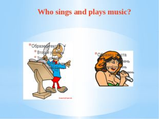 Who sings and plays music?