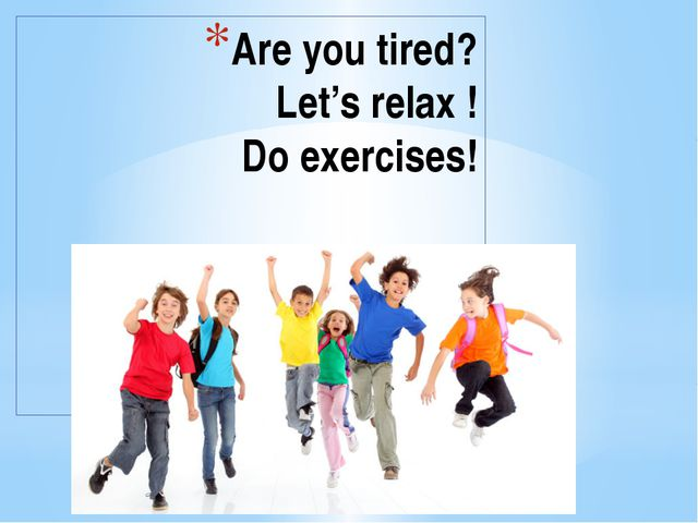 Are you tired? Let's relax ! Do exercises!