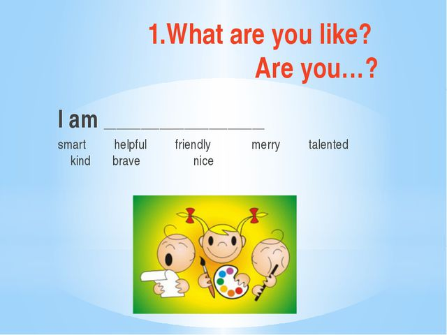 1.What are you like? Are you…? I am __________________________ smart helpful...