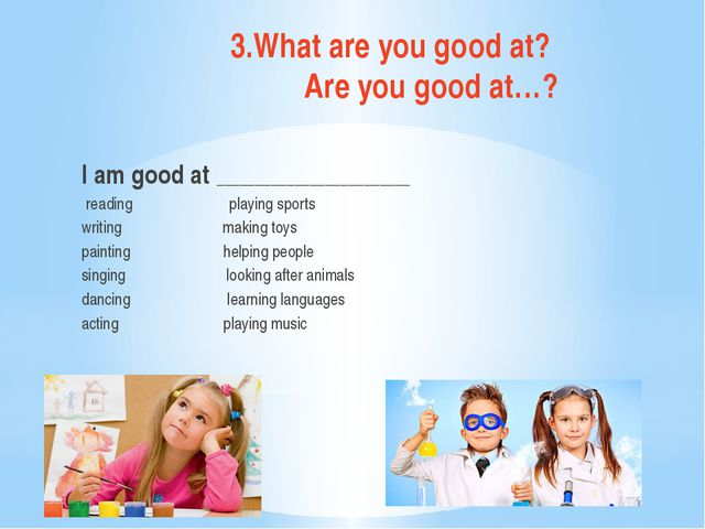 3.What are you good at? Are you good at…? I am good at ______________________...