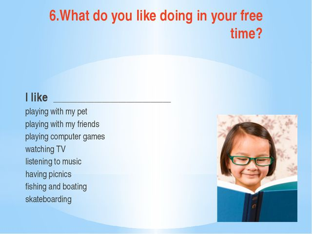 6.What do you like doing in your free time? I like __________________________...