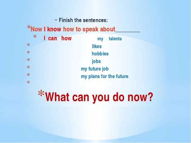 What can you do now? Finish the sentences: Now I know how to speak about_____...
