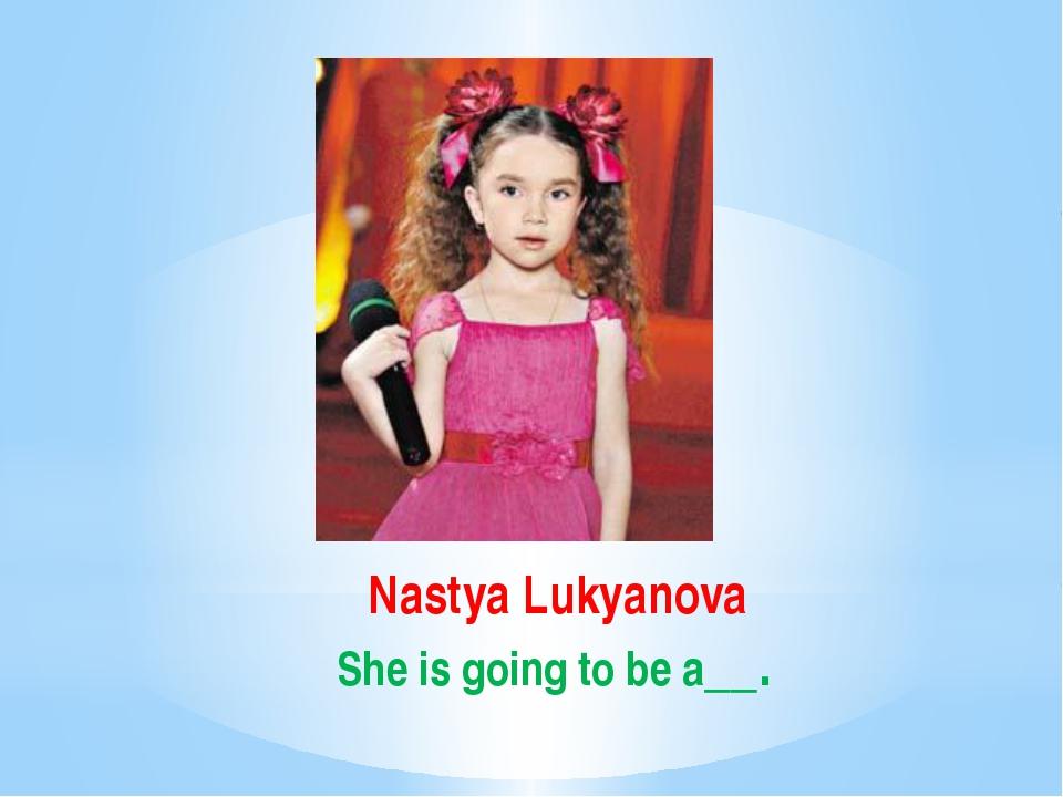 Nastya Lukyanova She is going to be a__.