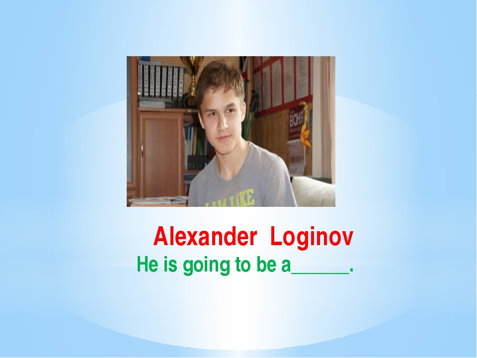 Alexander Loginov He is going to be a______.