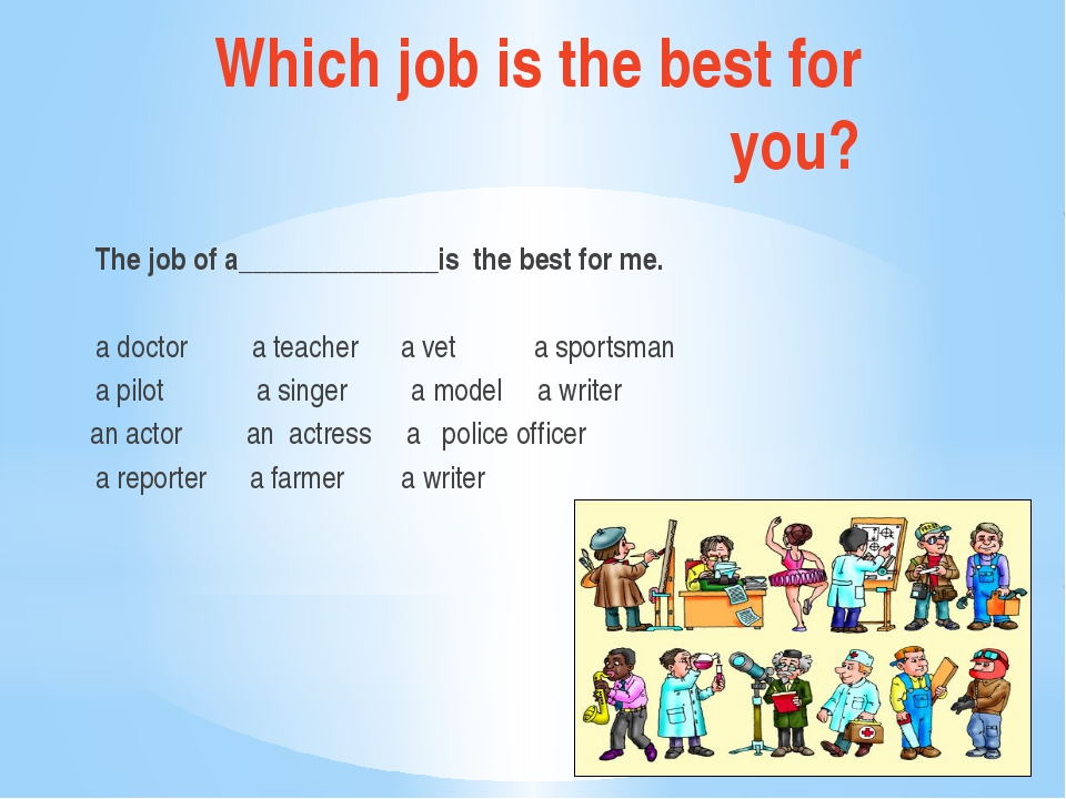 Which job is the best for you? The job of a______________is the best for me....