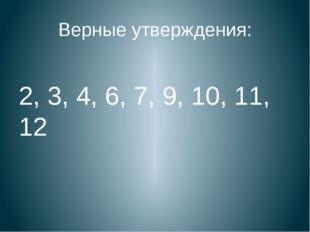 Верные утверждения: 2, 3, 4, 6, 7, 9, 10, 11, 12