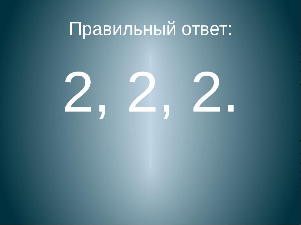 Правильный ответ: 2, 2, 2.