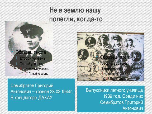 Не в землю нашу полегли, когда-то Семибратов Григорий Антонович – казнен 23.0...