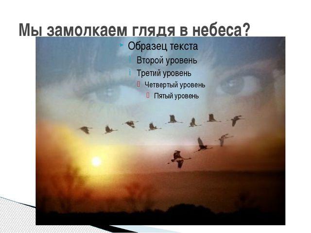 Мы замолкаем глядя в небеса?