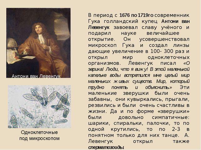 В период с 1676 по 1719го современник Гука голландский купец Антони ван Левен...
