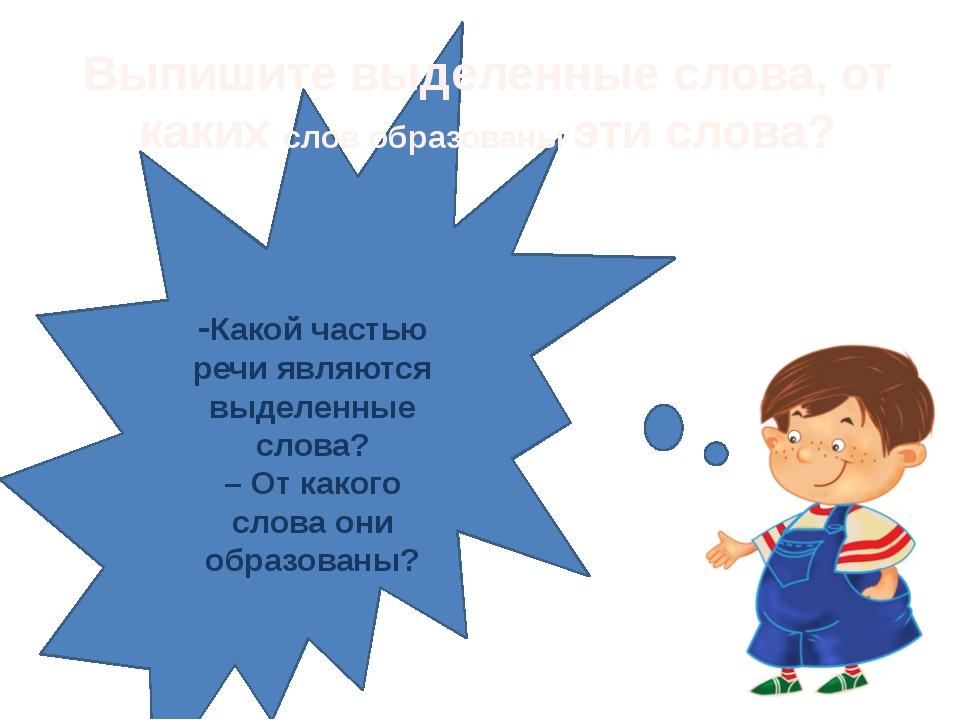 -Какой частью речи являются выделенные слова? – От какого слова они образова...
