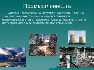 Промышленность Франция – высокоразвитая индустриальная страна. Основные отрас