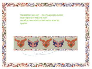 Орнамент (узор) – последовательное повторение отдельных изобразительных мотив